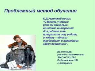 """К.Д.Ушинский писал: """"Сделать учебную работу насколько возможно интересной для"""