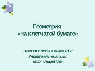 Геометрия «на клетчатой бумаге» Павлова Наталья Валерьевна Учитель математики