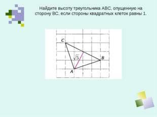 Найдите высоту треугольника АВС, опущенную на сторону ВС, если стороны квадра