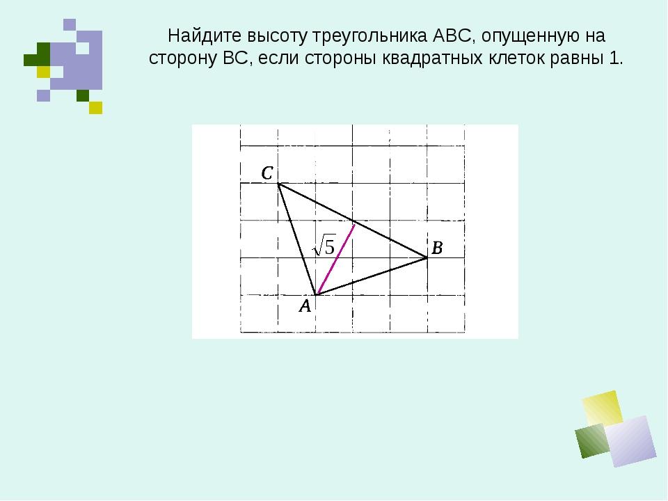 Найдите высоту треугольника АВС, опущенную на сторону ВС, если стороны квадра...