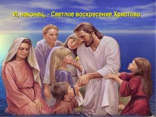 И, наконец, - Светлое воскресение Христово