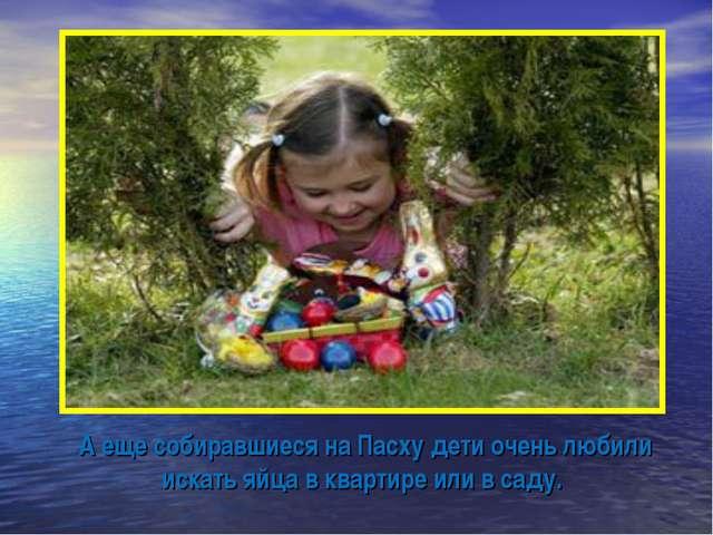 А еще собиравшиеся на Пасху дети очень любили искать яйца в квартире или в с...