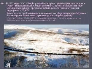 10. В 2007 году ОАО «РЖД» разработал проект реконструкции участка Оунэ – Высо