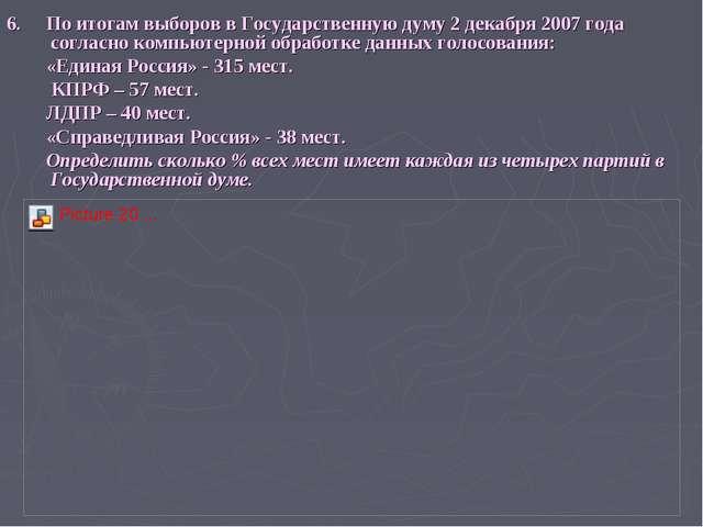 6. По итогам выборов в Государственную думу 2 декабря 2007 года согласно комп...