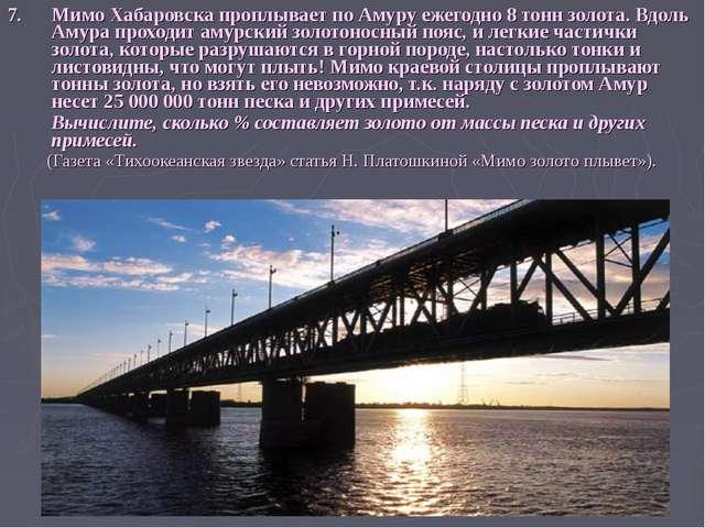 7. Мимо Хабаровска проплывает по Амуру ежегодно 8 тонн золота. Вдоль Амура пр...