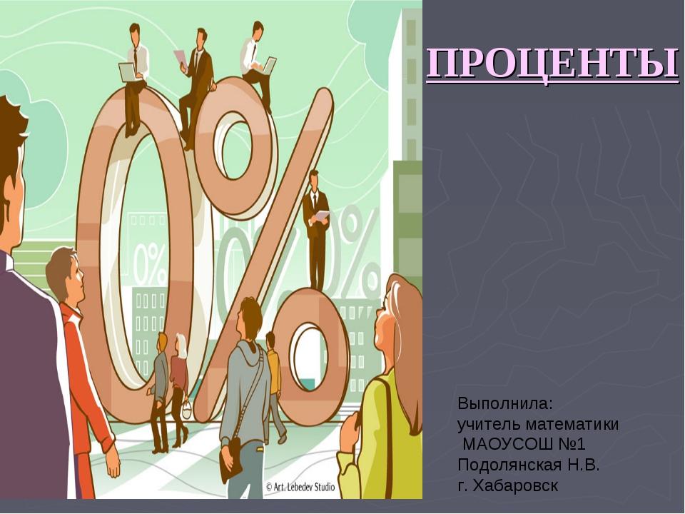 ПРОЦЕНТЫ Выполнила: учитель математики МАОУСОШ №1 Подолянская Н.В. г. Хабаровск