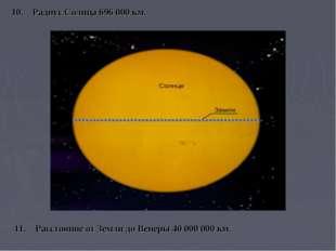 11. Расстояние от Земли до Венеры 40000000 км. 10. Радиус Солнца 696 000 км.
