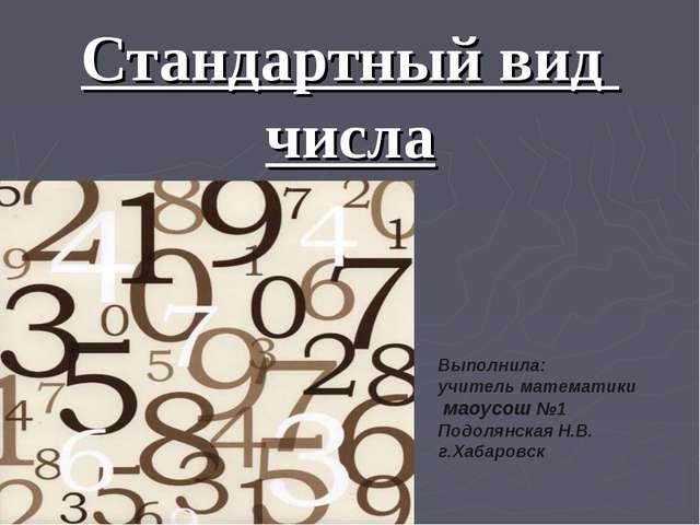 Стандартный вид числа Выполнила: учитель математики маоусош №1 Подолянская Н....