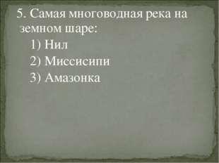 5. Самая многоводная река на земном шаре: 1) Нил 2) Миссисипи 3) Амазонка