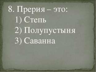 8. Прерия – это: 1) Степь 2) Полупустыня 3) Саванна
