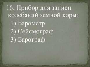 16. Прибор для записи колебаний земной коры: 1) Барометр 2) Сейсмограф 3) Ба