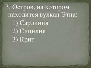 3. Остров, на котором находится вулкан Этна: 1) Сардиния 2) Сицилия 3) Крит