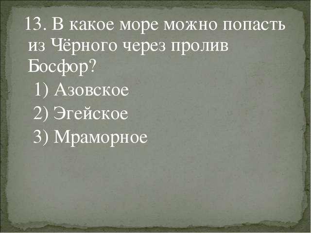 13. В какое море можно попасть из Чёрного через пролив Босфор? 1) Азовское 2...