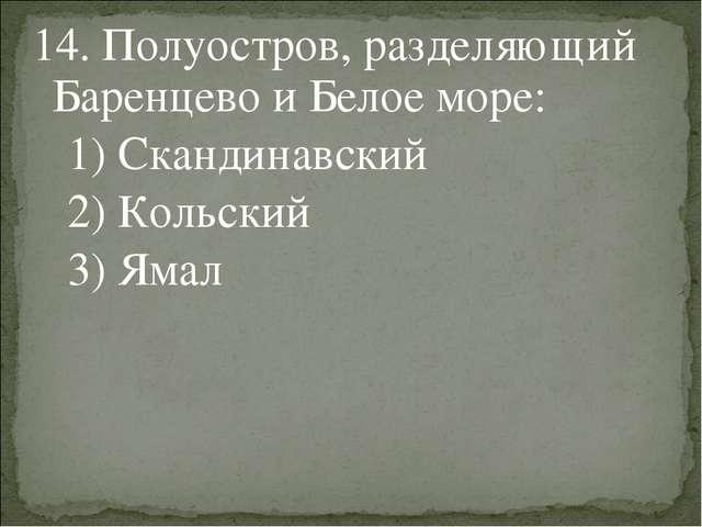 14. Полуостров, разделяющий Баренцево и Белое море: 1) Скандинавский 2) Кольс...