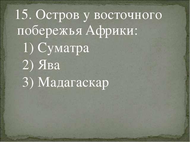 15. Остров у восточного побережья Африки: 1) Суматра 2) Ява 3) Мадагаскар