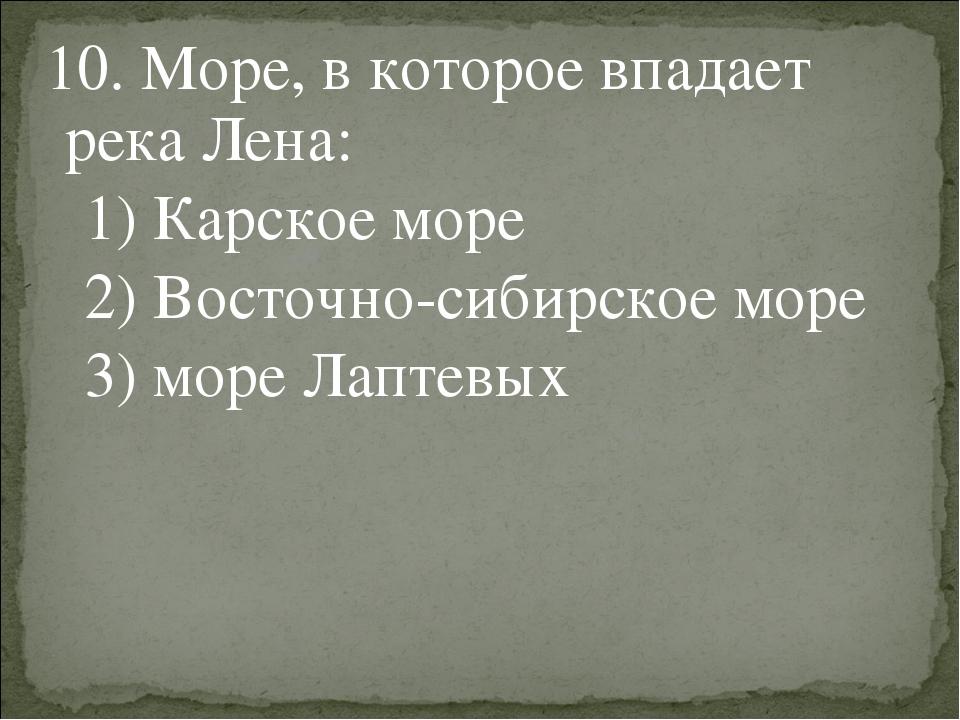 10. Море, в которое впадает река Лена: 1) Карское море 2) Восточно-сибирское...