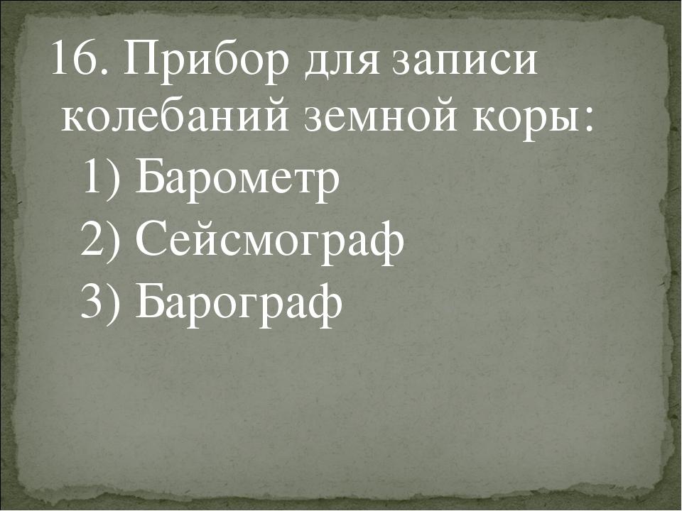 16. Прибор для записи колебаний земной коры: 1) Барометр 2) Сейсмограф 3) Ба...