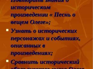 Цели урока: Повторить знания о историческом произведении « Песнь о вещем Олег