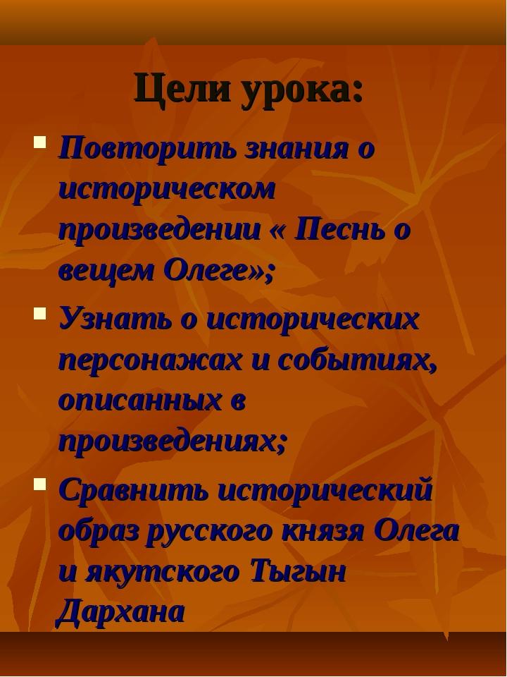 Цели урока: Повторить знания о историческом произведении « Песнь о вещем Олег...