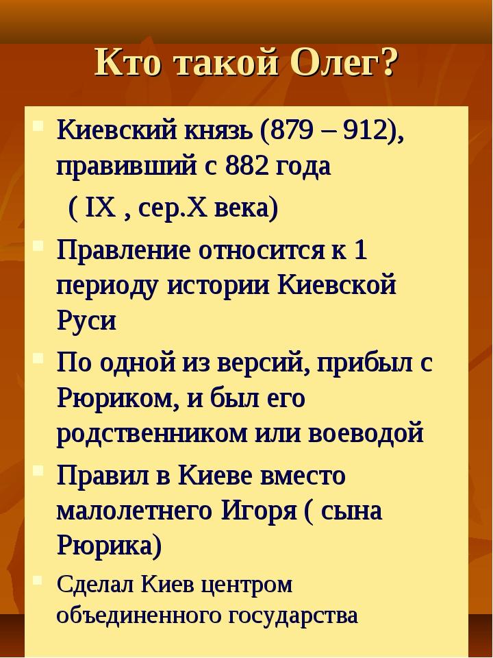 Кто такой Олег? Киевский князь (879 – 912), правивший с 882 года ( IX , сер.X...