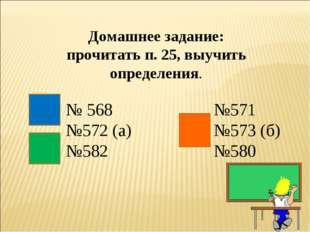 Домашнее задание: прочитать п. 25, выучить определения. № 568 №572 (а) №582 №