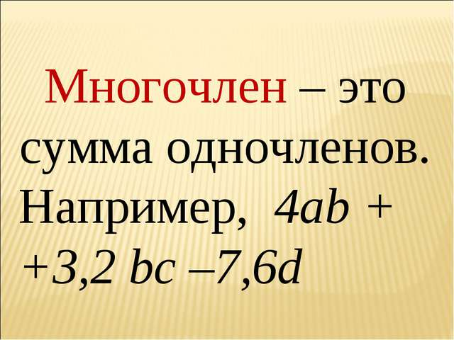 Многочлен – это сумма одночленов. Например, 4аb + +3,2 bc –7,6d