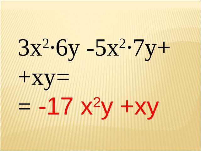 3х2∙6у -5х2∙7у+ +ху= = -17 х2у +ху