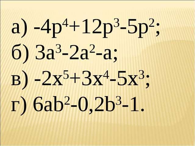 а) -4p4+12p3-5p2; б) 3a3-2a2-a; в) -2x5+3x4-5x3; г) 6ab2-0,2b3-1.