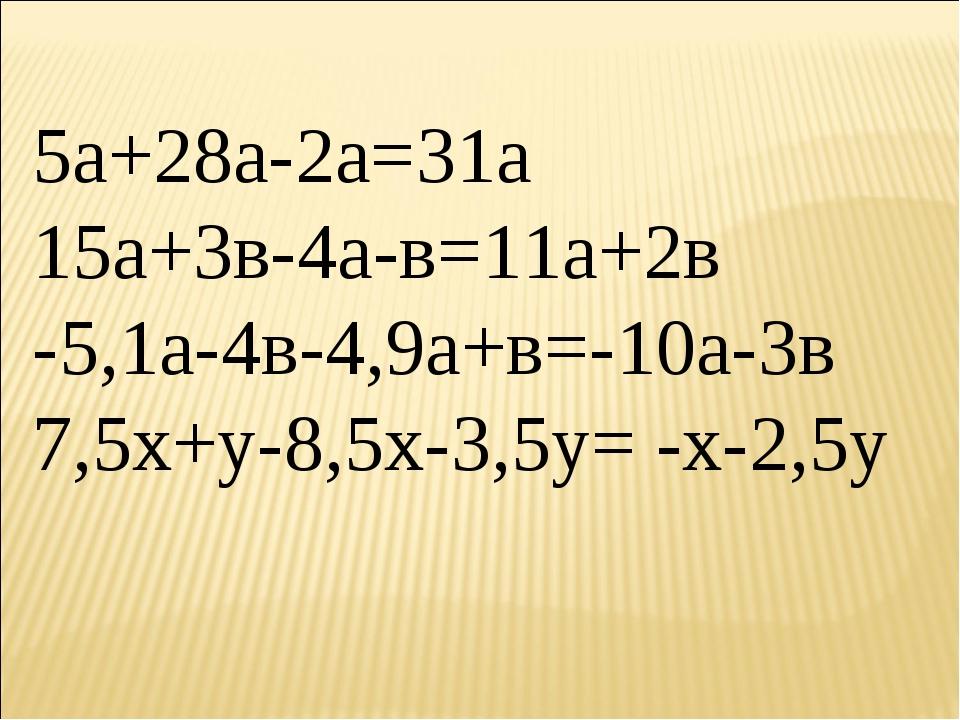 5а+28а-2а=31а 15а+3в-4а-в=11а+2в -5,1а-4в-4,9а+в=-10а-3в 7,5х+у-8,5х-3,5у= -х...
