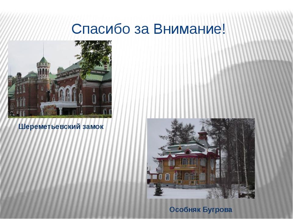 Спасибо за Внимание! Шереметьевский замок Особняк Бугрова