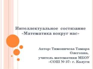 Интеллектуальное состязание «Математика вокруг нас» Автор: Тимоничева Тамара