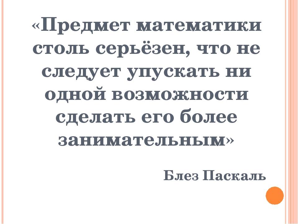 «Предмет математики столь серьёзен, что не следует упускать ни одной возможно...
