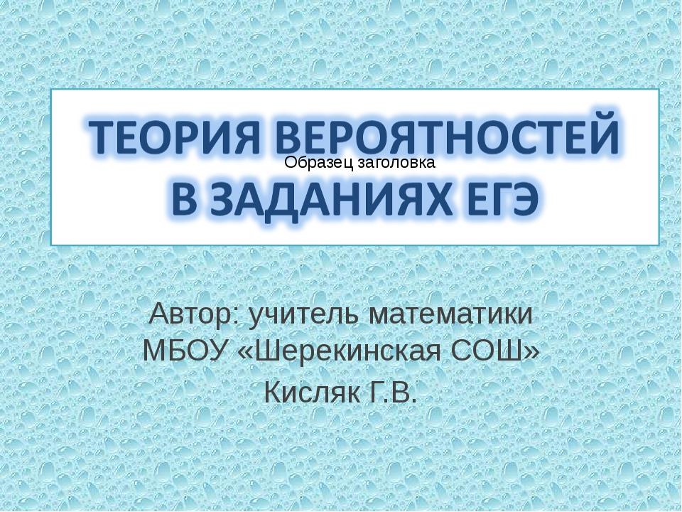 Автор: учитель математики МБОУ «Шерекинская СОШ» Кисляк Г.В.