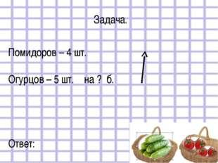 Задача. Помидоров – 4 шт. Огурцов – 5 шт. на ? б. Ответ: