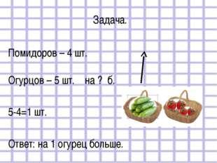 Задача. Помидоров – 4 шт. Огурцов – 5 шт. на ? б. 5-4=1 шт. Ответ: на 1 огуре