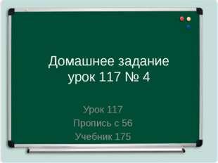 Домашнее задание урок 117 № 4 Урок 117 Пропись с 56 Учебник 175