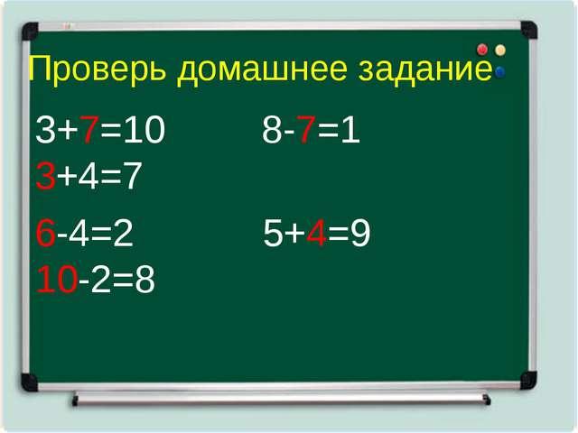 Проверь домашнее задание 3+7=10 8-7=1 3+4=7 6-4=2 5+4=9 10-2=8