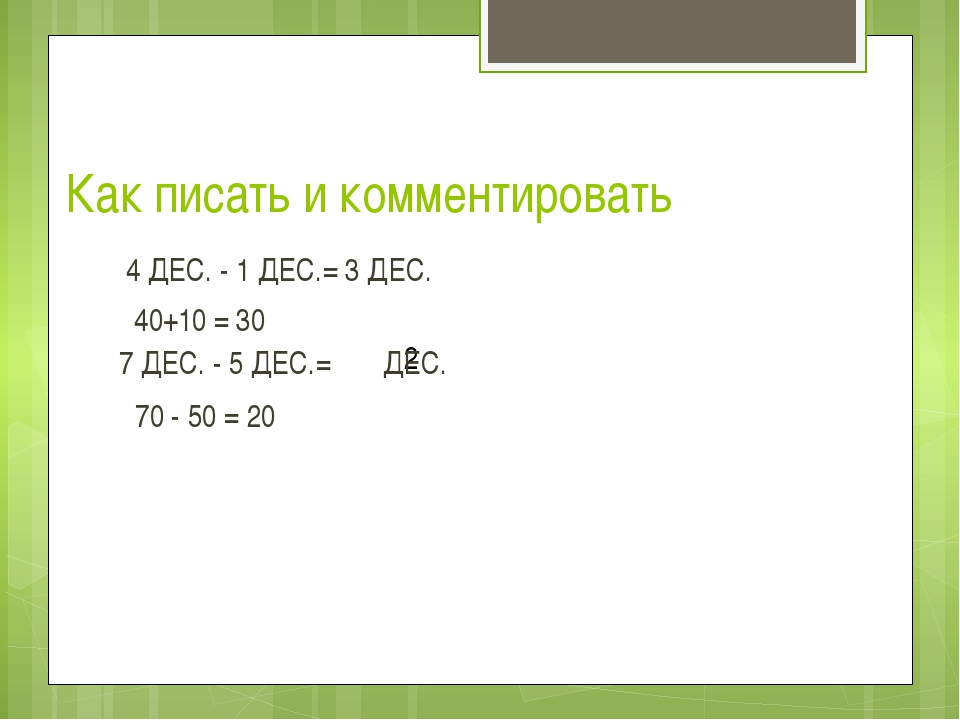 Как писать и комментировать 4 ДЕС. - 1 ДЕС.= 3 ДЕС. 2 40+10 = 30 7 ДЕС. - 5 Д...
