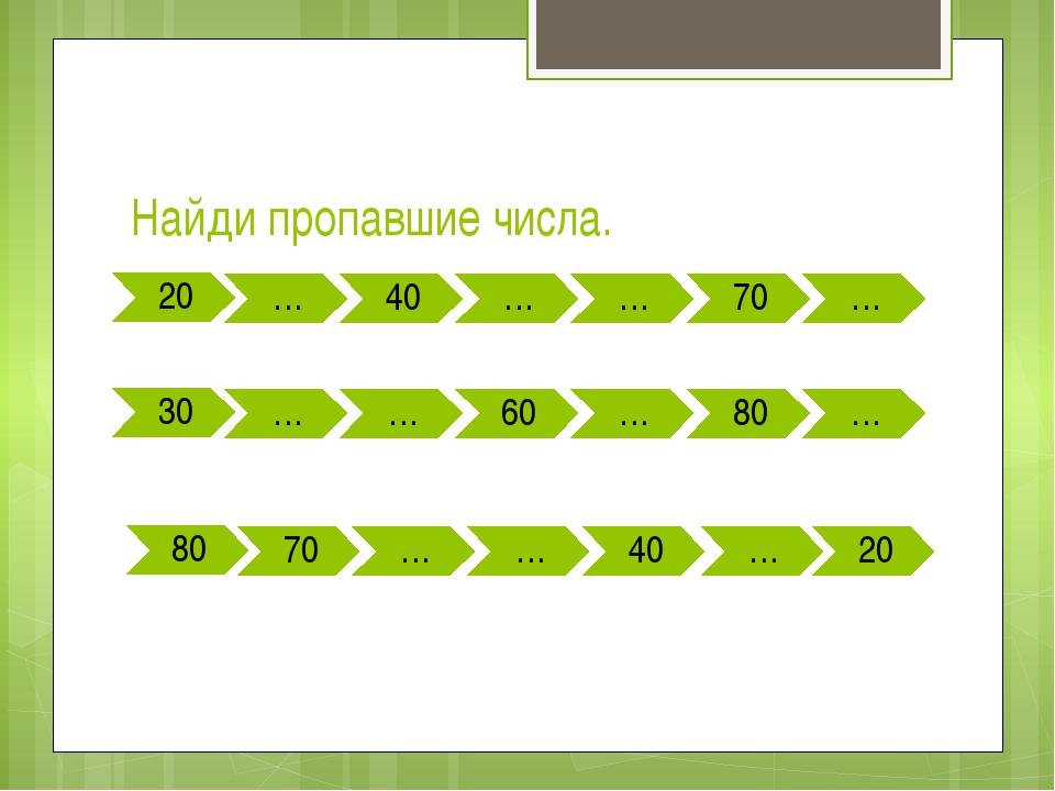 Найди пропавшие числа. 20 … 40 … … 70 … 30 … … 60 … 80 … 80 70 … … 40 … 20
