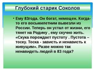 Глубокий старик Соколов Ему 83года. Он богат, немощен. Когда- то его восьмиле