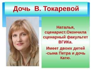 Дочь В. Токаревой Наталья, сценарист.Окончила сценарный факультет ВГИКа. Имее