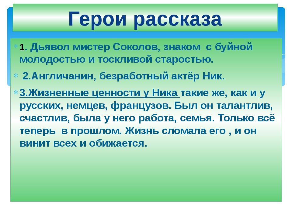Герои рассказа 1. Дьявол мистер Соколов, знаком с буйной молодостью и тосклив...