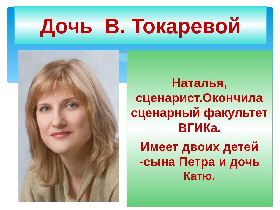 Дочь В. Токаревой Наталья, сценарист.Окончила сценарный факультет ВГИКа. Имее...