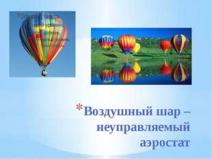 Воздушный шар – неуправляемый аэростат