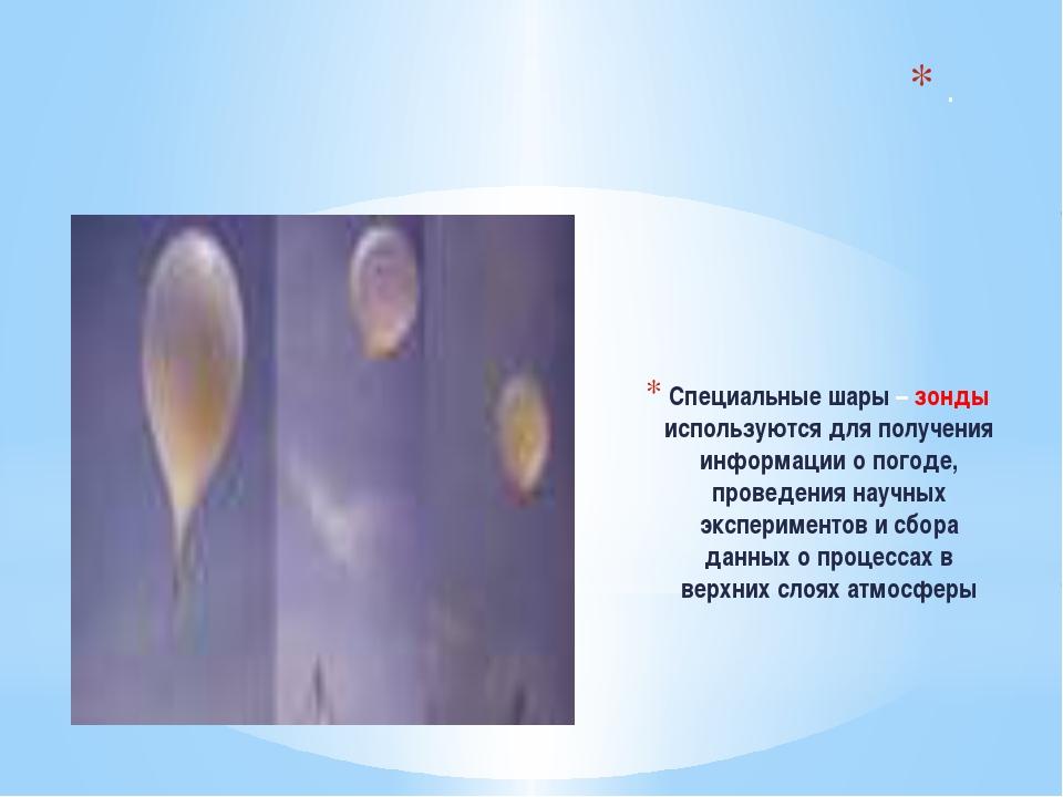Специальные шары – зонды используются для получения информации о погоде, про...
