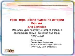 Урок –игра «Поле чудес» по истории России для 6 класса Итоговый урок по курс