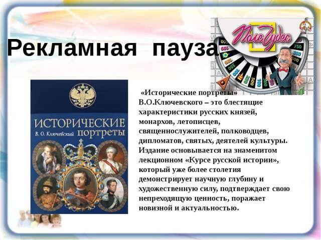 Рекламная пауза «Исторические портреты» В.О.Ключевского – это блестящие харак...