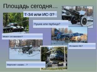 Площадь сегодня… Т-34 или ИС-3? Пушка или гаубица? Может это миномет? Из како