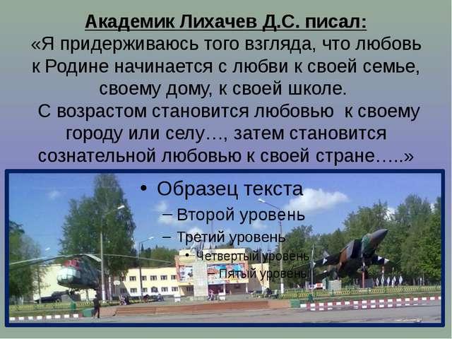 Академик Лихачев Д.С. писал: «Я придерживаюсь того взгляда, что любовь к Роди...