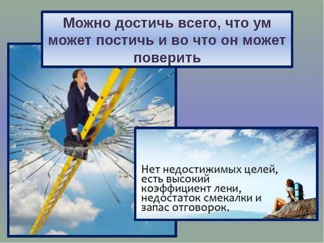 Можно достичь всего, что ум может постичь и во что он может поверить